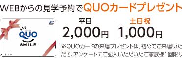 WEBからの見学予約でQUOヵードプレゼント 平日2,000円 土日祝1,000円 ※QUOカードの来場プレゼントは、初めてご来場いただき、アンケートにご記入いただいたご家族様1回限り