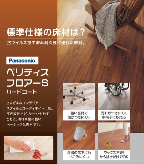 標準仕様の床材は? 抗ウイルス加工済み耐久性に優れた床材。 Panasonic  ベリライスフロアーSハードコート さまざまなインテリアスタイルとコーデイネイト可能。突き板仕上げ、シート仕上げともに、汚れや傷に強いベーシックな床材です。