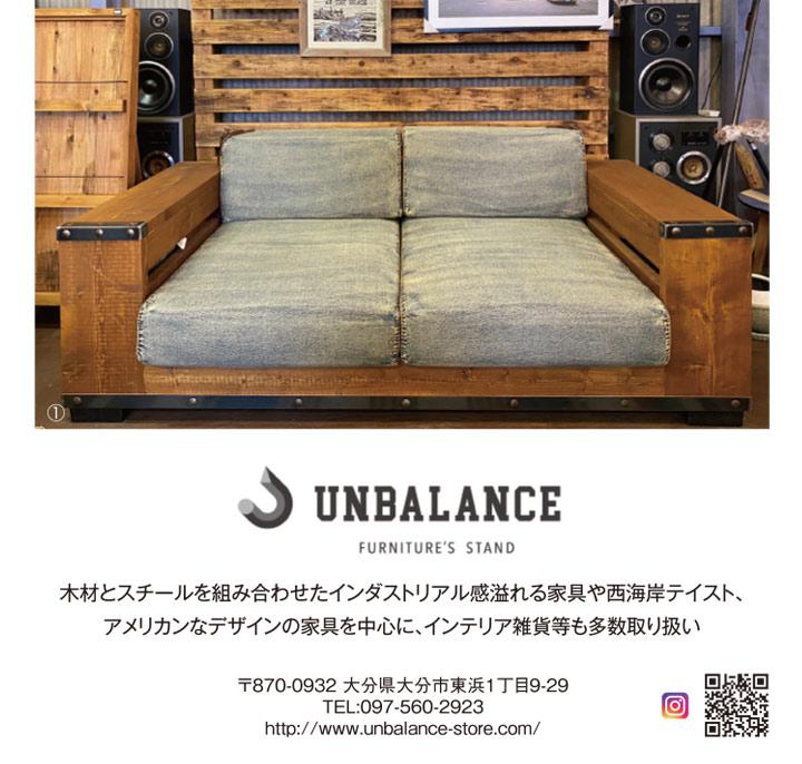 UNBALANCE 木材とスチールを組み合わせたインダストリアル感溢れる家具や西海岸テイスト、 アメリカンなデザインの家具を中心に、インテリア雑貨等も多数取り扱い 〒870-0932大分県大分市東浜1丁目9-29 TEL:097-560-2923 http://www.unbalance-store.com