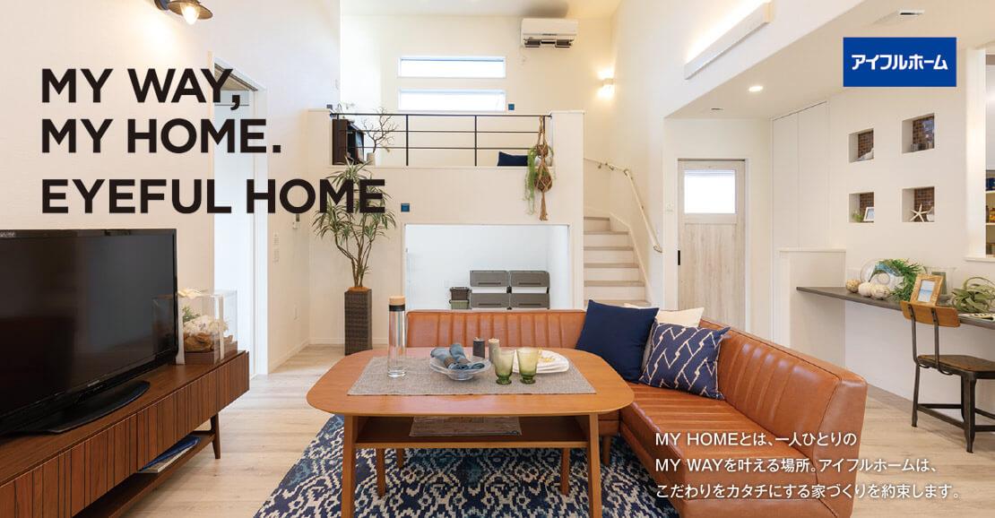 MY WAY, MY HOME. EYEFUL HOME  MY HOMEとは、一人ひとりの MY WAYを叶える場所。アイフルホームは、 こだわりをカタチにする家づくりを約束します