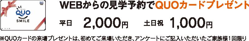 WEBからの見学予約でQUOカードプレゼント 平日2,000円土日祝1,000円 ※QUOカードの来場プレゼントは、初めてご来場いただき、アンケートにご記入いただいたご家族様1回限り